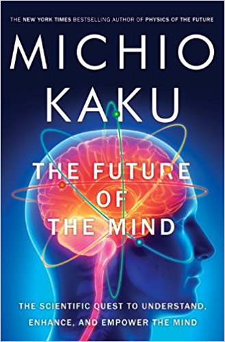 Future of the Mind, The: The Scientific Quest to Understand, Enhance, and Empower the Mind
