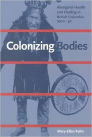 Colonizing Bodies: Aboriginal Health and Healing in British Columbia 1900-50