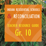 Indian Residential Schools and Reconciliation: Teacher Resource Guide Grade 10