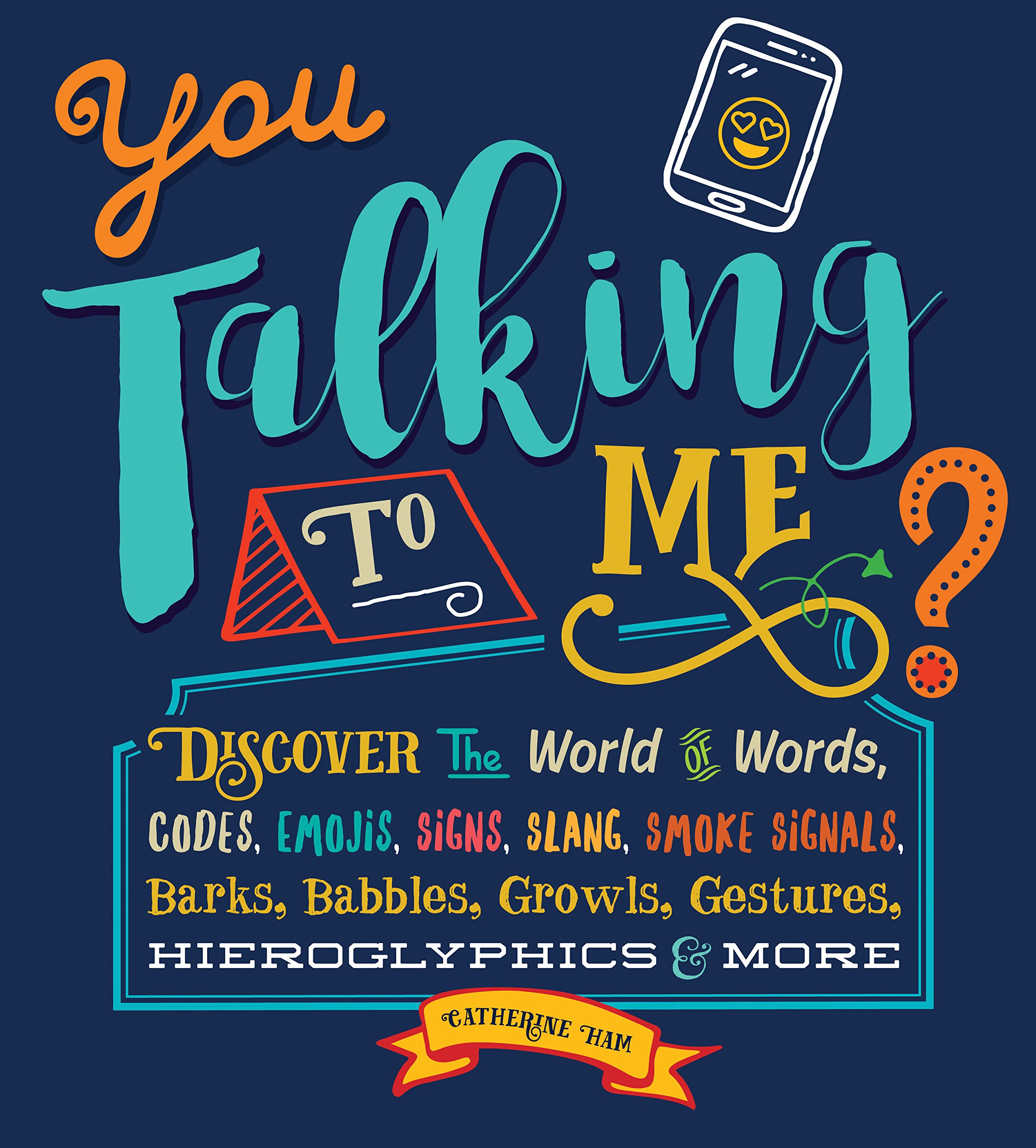 You Talking to Me?: Discover the World of Words, Codes, Emojis, Slang, Smoke Signals, Barks, Babbles, Growls, Gestures, Hieroglyphics and More